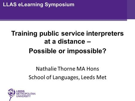 Training public service interpreters at a distance – Possible or impossible? Nathalie Thorne MA Hons School of Languages, Leeds Met LLAS eLearning Symposium.