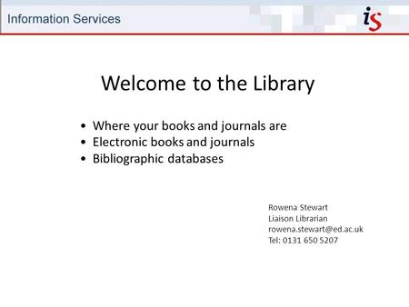 Welcome to the Library Rowena Stewart Liaison Librarian Tel: 0131 650 5207 Where your books and journals are Electronic books and.