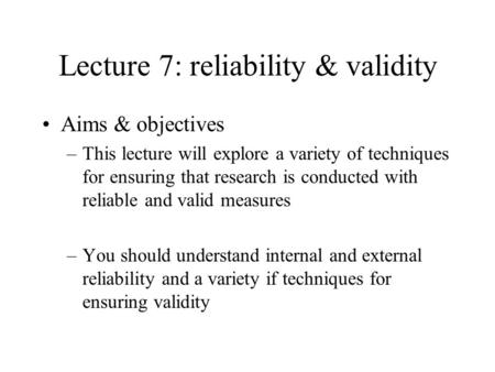 Lecture 7: reliability & validity Aims & objectives –This lecture will explore a variety of techniques for ensuring that research is conducted with reliable.