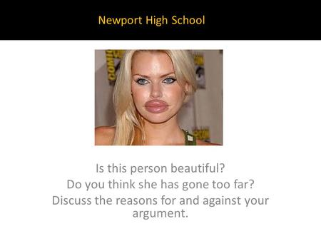 Is this person beautiful? Do you think she has gone too far? Discuss the reasons for and against your argument. Newport High School.