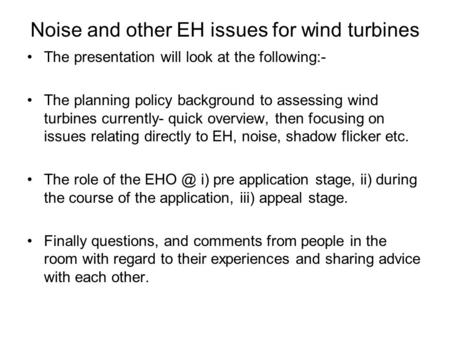Noise and other EH issues for wind turbines The presentation will look at the following:- The planning policy background to assessing wind turbines currently-