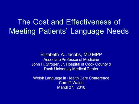 The Cost and Effectiveness of Meeting Patients' Language Needs Elizabeth A. Jacobs, MD MPP Associate Professor of Medicine John H. Stroger, Jr. Hospital.