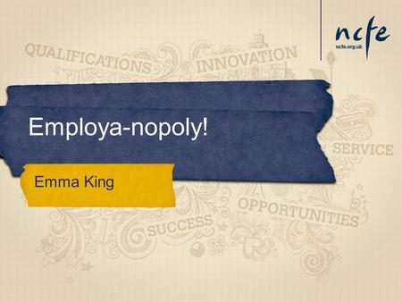 Employa-nopoly! Emma King. Entry Level to Level 3 Awards, Certificates and tailored unit options Experience of the Workplace and adding value to enable.