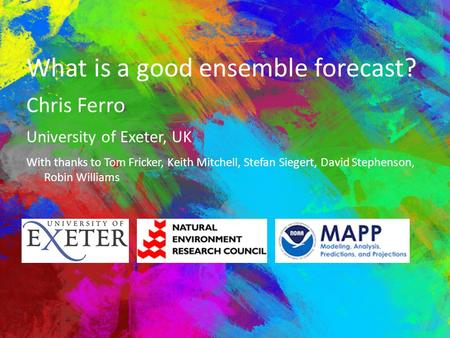 What is a good ensemble forecast? Chris Ferro University of Exeter, UK With thanks to Tom Fricker, Keith Mitchell, Stefan Siegert, David Stephenson, Robin.