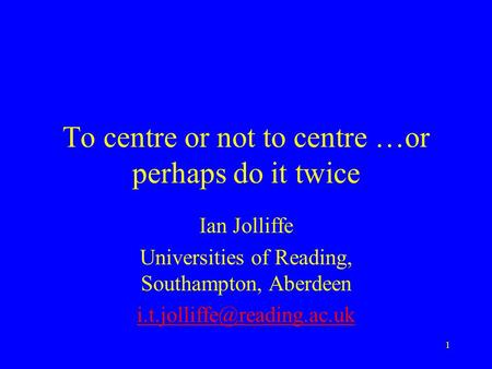 1 To centre or not to centre …or perhaps do it twice Ian Jolliffe Universities of Reading, Southampton, Aberdeen