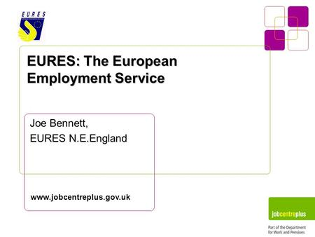 EURES: The European Employment Service Joe Bennett, EURES N.E.England www.jobcentreplus.gov.uk.