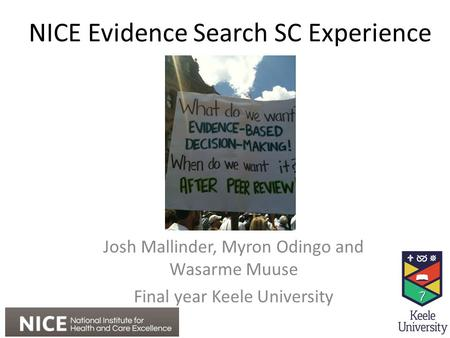 NICE Evidence Search SC Experience Josh Mallinder, Myron Odingo and Wasarme Muuse Final year Keele University.