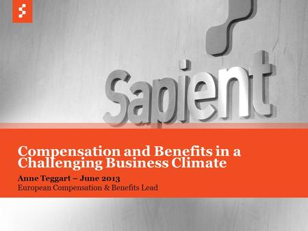 © COPYRIGHT 2013 SAPIENT CORPORATION | CONFIDENTIAL 1 Anne Teggart – June 2013 European Compensation & Benefits Lead Compensation and Benefits in a Challenging.