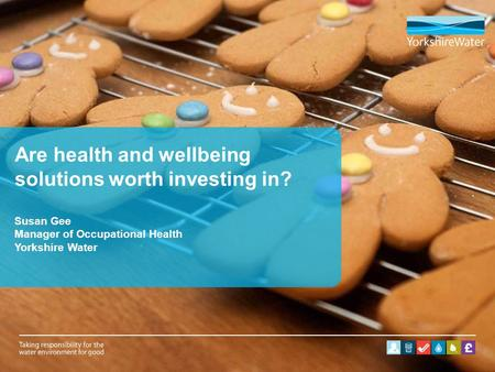 Are health and wellbeing solutions worth investing in? Susan Gee Manager of Occupational Health Yorkshire Water.
