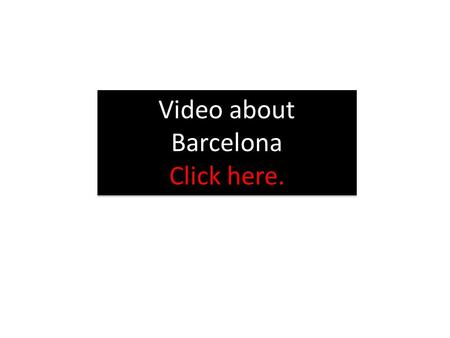 Video about Barcelona Click here. Video about Barcelona Click here.