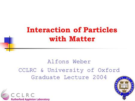 Interaction of Particles with Matter Alfons Weber CCLRC & University of Oxford Graduate Lecture 2004.