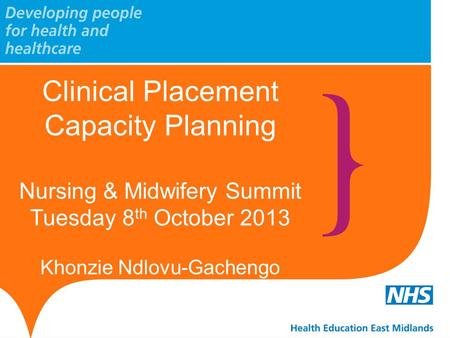 Clinical Placement Capacity Planning Nursing & Midwifery Summit Tuesday 8 th October 2013 Khonzie Ndlovu-Gachengo.