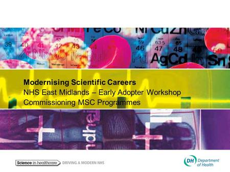 Modernising Scientific Careers NHS East Midlands – Early Adopter Workshop Commissioning MSC Programmes.