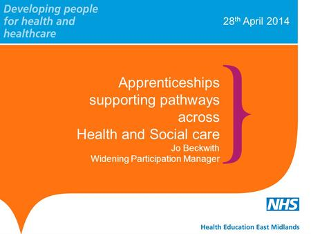 28 th April 2014 Apprenticeships supporting pathways across Health and Social care Jo Beckwith Widening Participation Manager.