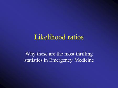 Likelihood ratios Why these are the most thrilling statistics in Emergency Medicine.