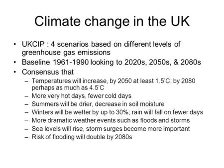 Climate change in the UK UKCIP : 4 scenarios based on different levels of greenhouse gas emissions Baseline 1961-1990 looking to 2020s, 2050s, & 2080s.