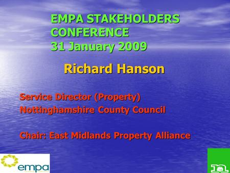 EMPA STAKEHOLDERS CONFERENCE 31 January 2009 Richard Hanson Service Director (Property) Nottinghamshire County Council Chair: East Midlands Property Alliance.