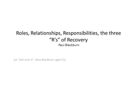 "Roles, Relationships, Responsibilities, the three ""R's"" of Recovery Paul Blackburn (or ""Get over it"" Alice Blackburn aged 15)"