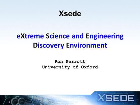Xsede eXtreme Science and Engineering Discovery Environment Ron Perrott University of Oxford 1.
