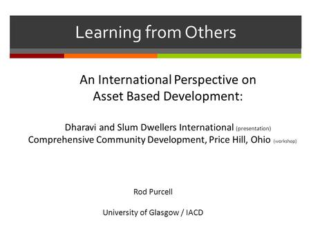Learning from Others An International Perspective on Asset Based Development: Dharavi and Slum Dwellers International (presentation) Comprehensive Community.