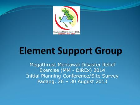 Element Support Group Megathrust Mentawai Disaster Relief Exercise (MM - DiREx) 2014 Initial Planning Conference/Site Survey Padang, 26 – 30 August 2013.