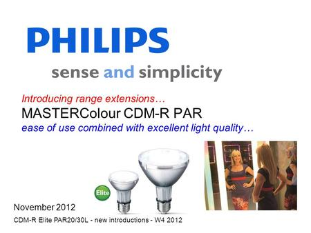 Introducing range extensions… MASTERColour CDM-R PAR ease of use combined with excellent light quality… November 2012 CDM-R Elite PAR20/30L - new introductions.