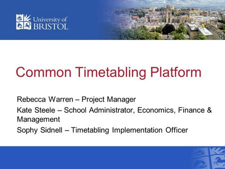 Common Timetabling Platform Rebecca Warren – Project Manager Kate Steele – School Administrator, Economics, Finance & Management Sophy Sidnell – Timetabling.