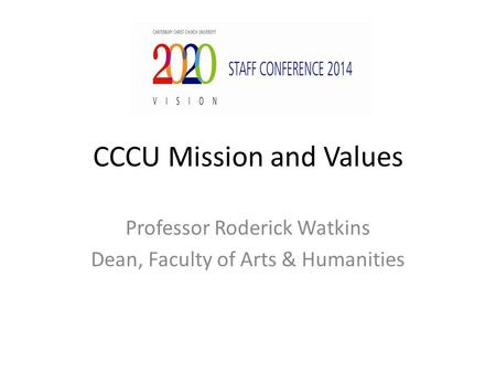 CCCU Mission and Values Professor Roderick Watkins Dean, Faculty of Arts & Humanities.