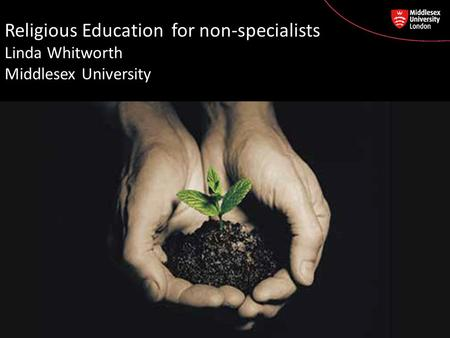 Religious Education for non-specialists Linda Whitworth Middlesex University.