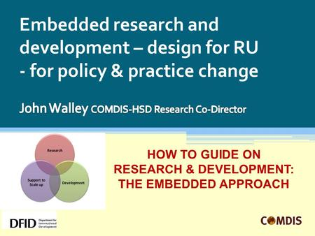 Embedded research and development – design for RU - for policy & practice change HOW TO GUIDE ON RESEARCH & DEVELOPMENT: THE EMBEDDED APPROACH.