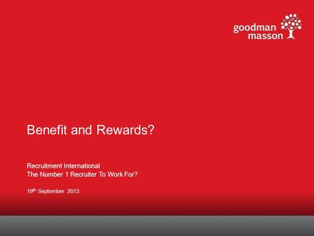 Benefit and Rewards? Recruitment International The Number 1 Recruiter To Work For? 19 th September 2013.