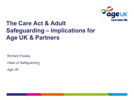 The Care Act & Adult Safeguarding – Implications for Age UK & Partners Richard Powley Head of Safeguarding Age UK.