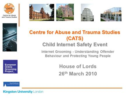Internet Grooming - Understanding Offender Behaviour and Protecting Young People House of Lords 26 th March 2010 Centre for Abuse and Trauma Studies (CATS)