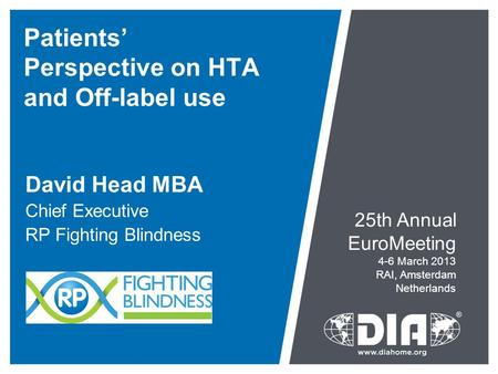 Patients' Perspective on HTA and Off-label use David Head MBA Chief Executive RP Fighting Blindness 25th Annual EuroMeeting 4-6 March 2013 RAI, Amsterdam.