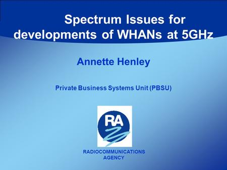 RADIOCOMMUNICATIONS AGENCY Annette Henley Private Business Systems Unit (PBSU) Spectrum Issues for developments of WHANs at 5GHz.