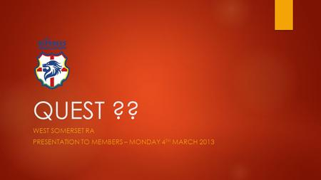 QUEST ?? WEST SOMERSET RA PRESENTATION TO MEMBERS – MONDAY 4 TH MARCH 2013.