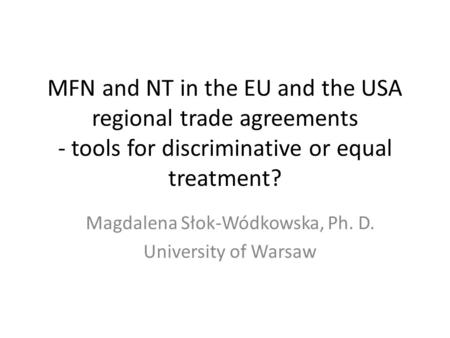 MFN and NT in the EU and the USA regional trade agreements - tools for discriminative or equal treatment? Magdalena Słok-Wódkowska, Ph. D. University of.