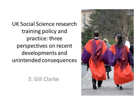 UK Social Science research training policy and practice: three perspectives on recent developments and unintended consequences 3: Gill Clarke.