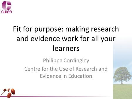 Fit for purpose: making research and evidence work for all your learners Philippa Cordingley Centre for the Use of Research and Evidence in Education.
