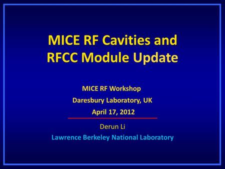 MICE RF Cavities and RFCC Module Update Derun Li Lawrence Berkeley National Laboratory MICE RF Workshop Daresbury Laboratory, UK April 17, 2012 April 17,