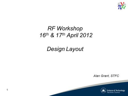 1 RF Workshop 16 th & 17 th April 2012 Design Layout Alan Grant, STFC.