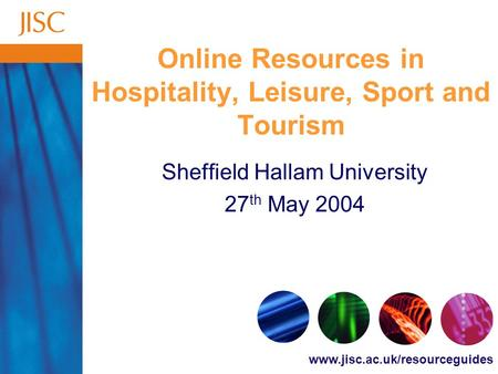 Www.jisc.ac.uk/resourceguides Online Resources in Hospitality, Leisure, Sport and Tourism Sheffield Hallam University 27 th May 2004.