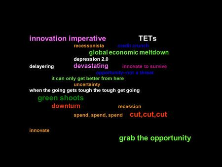 Innovation imperative TETs recessonista credit crunch global economic meltdown depression 2.0 delayering devastating innovate to survive opportunity--not.