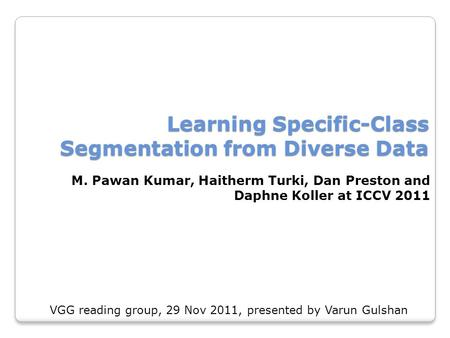 Learning Specific-Class Segmentation from Diverse Data M. Pawan Kumar, Haitherm Turki, Dan Preston and Daphne Koller at ICCV 2011 VGG reading group, 29.