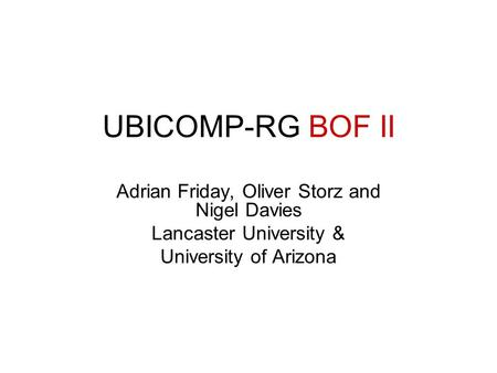 UBICOMP-RG BOF II Adrian Friday, Oliver Storz and Nigel Davies Lancaster University & University of Arizona.