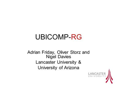 UBICOMP-RG Adrian Friday, Oliver Storz and Nigel Davies Lancaster University & University of Arizona.