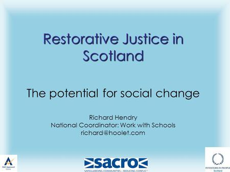 Restorative Justice in Scotland Restorative Justice in Scotland The potential for social change Richard Hendry National Coordinator: Work with Schools.