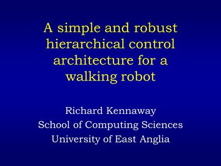 A simple and robust hierarchical control architecture for a walking robot Richard Kennaway School of Computing Sciences University of East Anglia.