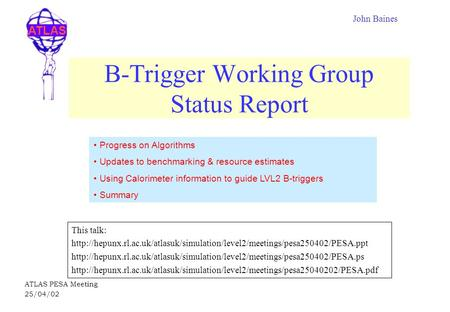 ATLAS ATLAS PESA Meeting 25/04/02 B-Trigger Working Group Status Report This talk: