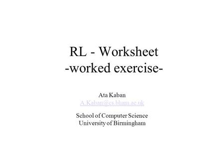 RL - Worksheet -worked exercise- Ata Kaban School of Computer Science University of Birmingham.